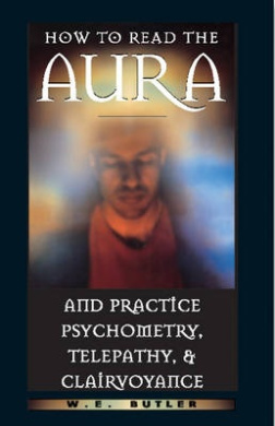 How to Read the Aura and Practice Psychometry, Telepathy, and Clairvoyance