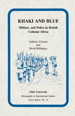 Khaki and Blue: Military and Police in British Colonial Africa (Ohio RIS Africa Series)