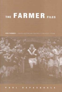 The Farmer Files: Ken Farmer 1910-1982 South Australian Football's Greatest Figure