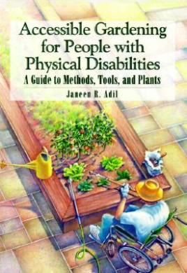 Accessible Gardening for People with Physical Disabilities: A Guide to Methods, Tools and Plants