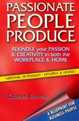 Passionate People Produce: Rekindle Your Passion & Creativity in Both the Workplace & Home