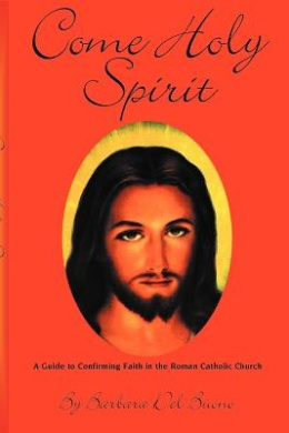 Come Holy Spirit: A Guide to Confirming Faith in the Roman Catholic Church