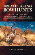 Breathtaking Bowhunts A Collection of Bowhunting Adventures