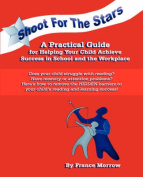 Shoot for the Stars! a Practical Guide for Helping Your Child Achieve Success in School and the Workplace