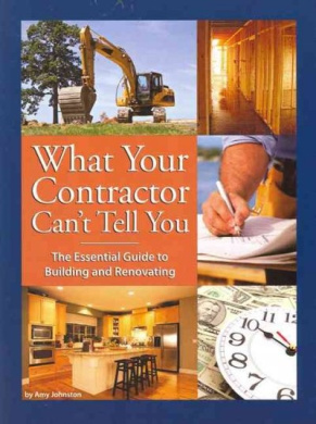 What Your Contractor Can't Tell You: The Essential Guide to Building and Renovating