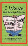 I Write Short Stories by Kids for Kids Vol. 1 I Write Short Stories by Kids for Kids Vol. 1