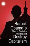 Barack Obama's Plan to Socialize America and Destroy Capitalism