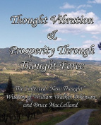 """Thought Vibration & Prosperity Through Thought Force - The Collected """"New Thought"""" Wisdom of William Walker Atkinson and Bruce MacLelland"""