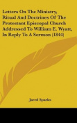 Letters On The Ministry, Ritual And Doctrines Of The Protestant Episcopal Church Addressed To William E. Wyatt, In Reply To A Sermon
