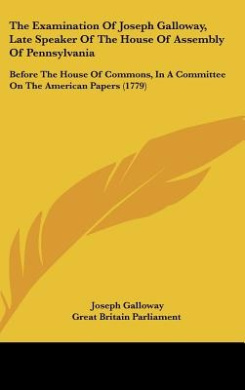 The Examination Of Joseph Galloway, Late Speaker Of The House Of Assembly Of Pennsylvania: Before The House Of Commons, In A Committee On The American Papers (1779)