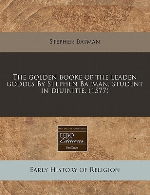 The Golden Booke of the Leaden Goddes by Stephen Batman, Student in Diuinitie. (1577)