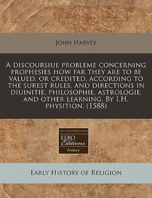 A Discoursiue Probleme Concerning Prophesies How Far They Are to Be Valued, or Credited, According to the Surest Rules, and Directions in Diuinitie, Philosophie, Astrologie, and Other Learning. by I.H. Physition. (1588)
