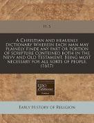 A Christian and Heauenly Dictionary Wherein Each Man May Plainely Finde Any Part or Portion of Scripture Conteined Both in the Nevv and Old Testament. Being Most Necessary for All Sorts of People.