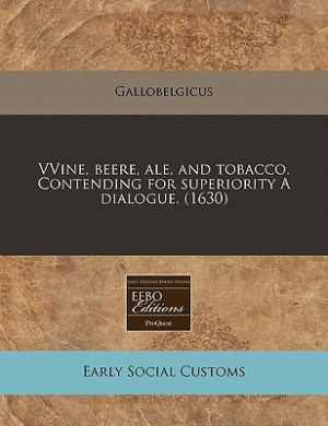 Vvine, Beere, Ale, and Tobacco. Contending for Superiority a Dialogue. (1630)