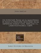 de Potestate Papae an & Quantenus in Reges & Principes Seculares Ius & Imperium Habeat  : Guil. Barclaii I.C. Liber Posthumus.