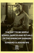 The Gift to Be Simple - Songs, Dances and Rituals of the American Shakers