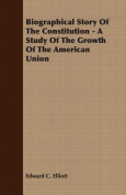 Biographical Story of the Constitution - A Study of the Growth of the American Union