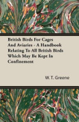 British Birds for Cages and Aviaries - A Handbook Relating to All British Birds Which May Be Kept in Confinement