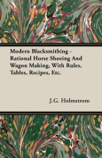 Modern Blacksmithing - Rational Horse Shoeing and Wagon Making, with Rules, Tables, Recipes, Etc.