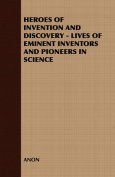 Heroes of Invention and Discovery - Lives of Eminent Inventors and Pioneers in Science