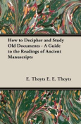 How to Decipher and Study Old Documents - A Guide to the Readings of Ancient Manuscripts