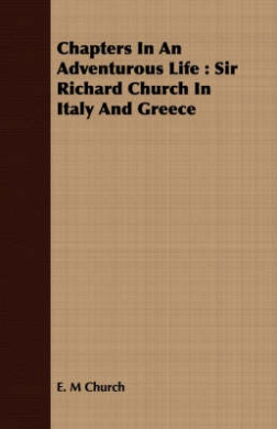 Chapters In An Adventurous Life: Sir Richard Church In Italy And Greece