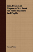 Ears, Brain and Fingers; A Text Book for Piano Teachers and Pupils