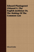 Edward Plantagenet (Edward I.) the English Justinian Or, the Making of the Common Law