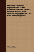 American Animals; A Popular Guide to the Mammals of North America North of Mexico, with Intimate Biographies of the More Familiar Species