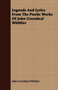 Legends and Lyrics from the Poetic Works of John Greenleaf Whittier