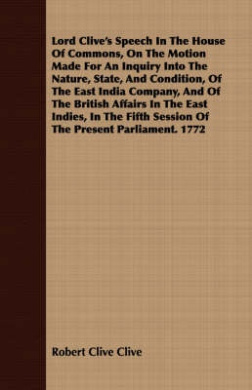 Lord Clive's Speech In The House Of Commons, On The Motion Made For An Inquiry Into The Nature, State, And Condition, Of The East India Company, And Of The British Affairs In The East Indies, In The Fifth Session Of The Present Parliament. 1772