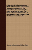 A Narrative by John Ashburnham of His Attendance on King Charles the First from Oxford to the Scotch Army, and from Hampton-Court to the Isle of Wight