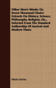 Other Men's Minds; Or, Seven Thousand Choice Extracts on History, Science, Philosophy, Religion, Etc., Selected from the Standard Authorship of Ancien