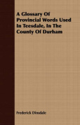 A Glossary of Provincial Words Used in Teesdale, in the County of Durham