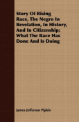 Story of Rising Race, the Negro in Revelation, in History, and in Citizenship; What the Race Has Done and Is Doing