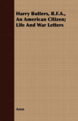 Harry Butters, R.F.A., an American Citizen; Life and War Letters
