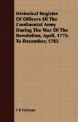 Historical Register of Officers of the Continental Army During the War of the Revolution, April, 1775, to December, 1783