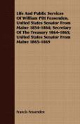 Life and Public Services of William Pitt Fessenden, United States Senator from Maine 1854-1864; Secretary of the Treasury 1864-1865; United States Sen