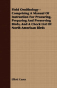 Field Ornithology - Comprising a Manual of Instruction for Procuring, Preparing and Preserving Birds, and a Check List of North American Birds