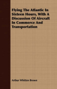Flying the Atlantic in Sixteen Hours, with a Discussion of Aircraft in Commerce and Transportation