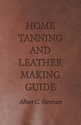 Home Tanning and Leather Making Guide - A Book of Information for Those Who Wish to Tan and Make Leather from Cattle, Horse, Calf, Sheep, Goat, Deer a