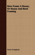 How Frame a House, or House and Roof Framing