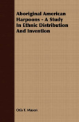 Aboriginal American Harpoons - A Study in Ethnic Distribution and Invention