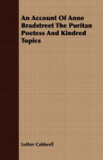 An Account of Anne Bradstreet the Puritan Poetess and Kindred Topics