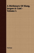 A Dictionary of Slang, Jargon & Cant - Volume I.