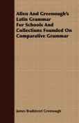 Allen and Greenough's Latin Grammar for Schools and Collections Founded on Comparative Grammar