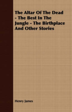 The Altar of the Dead - The Best in the Jungle - The Birthplace and Other Stories