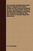 The American Machinist Shop Note Book, a Collection of Articles, Written for the American Machinist by Men, Covering a Wide Variety of Machine Shop Activities and Giving the Solutions of Problems That Have Arisen in Machine Shops the World Over.