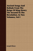 Ancient Songs and Ballads from the Reign of King Henry the Second to the Revolution. in Two Volumes, Vol I