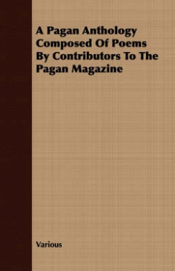 A Pagan Anthology Composed of Poems by Contributors to the Pagan Magazine